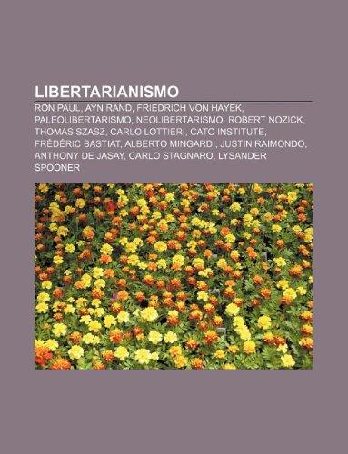 9781232625186: Libertarianismo: Ron Paul, Ayn Rand, Friedrich von Hayek, Paleolibertarismo, Neolibertarismo, Robert Nozick, Thomas Szasz, Carlo Lottieri