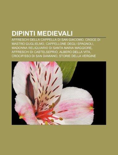9781232629122: Dipinti Medievali: Affreschi Della Cappella Di San Giacomo, Croce Di Mastro Guglielmo, Cappellone Degli Spagnoli