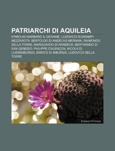 9781232634416: Patriarchi Di Aquileia: Ermolao Barbaro Il Giovane, Ludovico Scarampi Mezzarota, Bertoldo Di Andechs-Merania, Raimondo Della Torre
