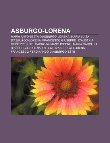 9781232636236: Asburgo-Lorena: Maria Antonietta D'Asburgo-Lorena, Maria Luisa D'Asburgo-Lorena, Francesco Giuseppe I D'Austria