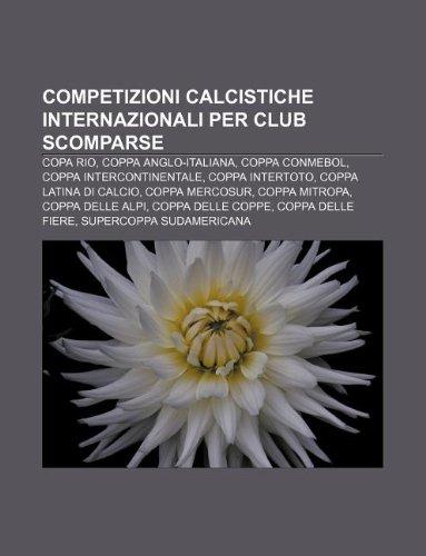 9781232639459: Competizioni Calcistiche Internazionali Per Club Scomparse: Copa Rio, Coppa Anglo-Italiana, Coppa Conmebol, Coppa Intercontinentale