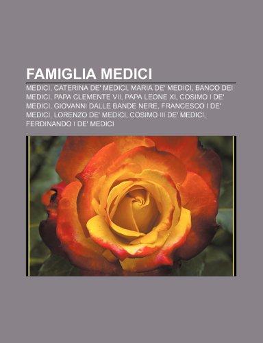 9781232644217: Famiglia Medici: Medici, Caterina de' Medici, Maria de' Medici, Banco dei Medici, Papa Clemente VII, Papa Leone XI, Cosimo I de' Medici