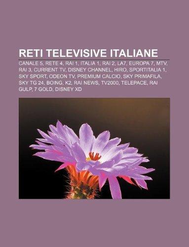 9781232657934: Reti Televisive Italiane: Canale 5, Rete 4, Rai 1, Italia 1, Rai 2, La7, Europa 7, MTV, Rai 3, Current TV, Disney Channel, Hiro, Sportitalia 1