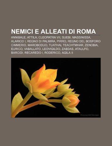 9781232661856: Nemici E Alleati Di Roma: Annibale, Attila, Cleopatra VII, Suebi, Massinissa, Alarico I, Regno Di Palmira, Pirro, Regno del Bosforo Cimmerio