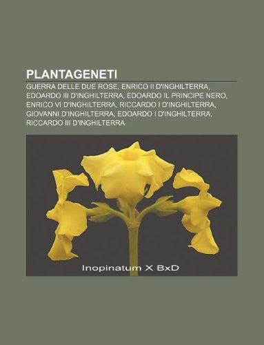 9781232662013: Plantageneti: Guerra Delle Due Rose, Enrico II D'Inghilterra, Edoardo III D'Inghilterra, Edoardo Il Principe Nero, Enrico VI D'Inghi