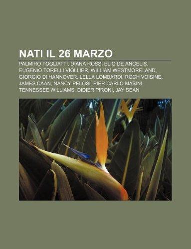 9781232667131: Nati Il 26 Marzo: Palmiro Togliatti, Diana Ross, Elio de Angelis, Eugenio Torelli Viollier, William Westmoreland, Giorgio Di Hannover