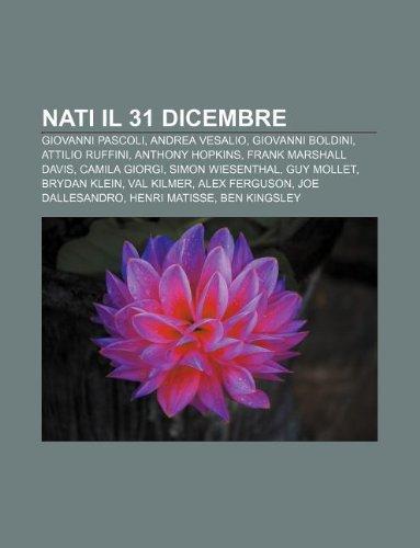 9781232667469: Nati Il 31 Dicembre: Giovanni Pascoli, Andrea Vesalio, Giovanni Boldini, Attilio Ruffini, Anthony Hopkins, Frank Marshall Davis, Camila Gio
