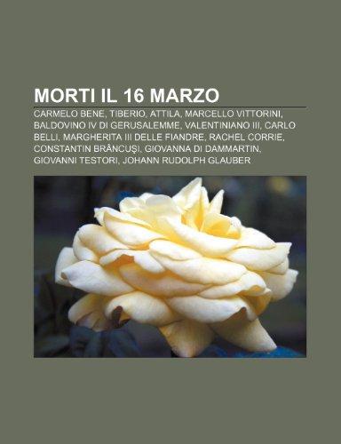 9781232669425: Morti Il 16 Marzo: Carmelo Bene, Tiberio, Attila, Marcello Vittorini, Baldovino IV Di Gerusalemme, Valentiniano III, Carlo Belli