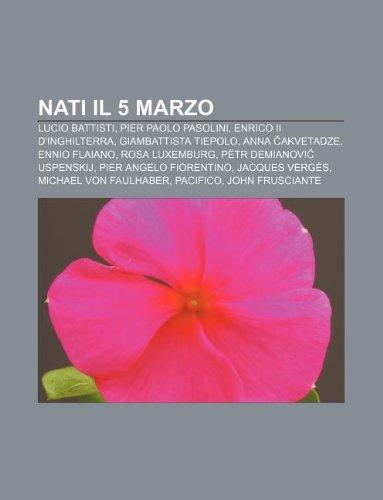 9781232672371: Nati Il 5 Marzo: Lucio Battisti, Pier Paolo Pasolini, Enrico II D'Inghilterra, Giambattista Tiepolo, Anna Akvetadze, Ennio Flaiano
