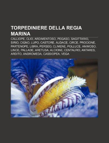 9781232682363: Torpediniere Della Regia Marina: Calliope, Clio, Ardimentoso, Pegaso, Sagittario, Sirio, Cigno, Lupo, Castore, Audace, Circe, Procione