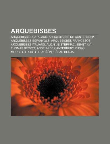 9781232747796: Arquebisbes: Arquebisbes catalans, Arquebisbes de Canterbury, Arquebisbes espanyols, Arquebisbes francesos, Arquebisbes italians (Catalan Edition)