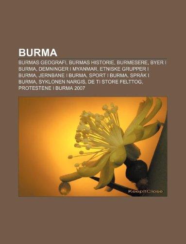9781232774587: Burma: Burmas Geografi, Burmas Historie, Burmesere, Byer I Burma, Demninger I Myanmar, Etniske Grupper I Burma, Jernbane I Bu