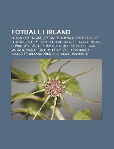 9781232779810: Fotball I Irland: Fotballag I Irland, Fotballstadioner I Irland, Irske Fotballspillere, Irske Fotballtrenere, Robbie Keane, Ronnie Whela