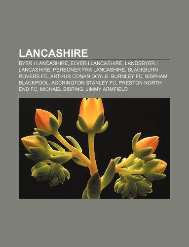 9781232787365: Lancashire: Byer I Lancashire, Elver I Lancashire, Landsbyer I Lancashire, Personer Fra Lancashire, Blackburn Rovers FC, Arthur Co