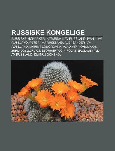 9781232810544: Russiske Kongelige: Russiske Monarker, Katarina II AV Russland, Ivan III AV Russland, Peter I AV Russland, Aleksander I AV Russland