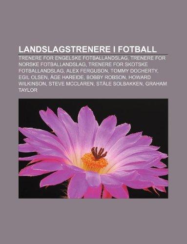9781232818366: Landslagstrenere I Fotball: Trenere for Engelske Fotballandslag, Trenere for Norske Fotballandslag, Trenere for Skotske Fotballandslag