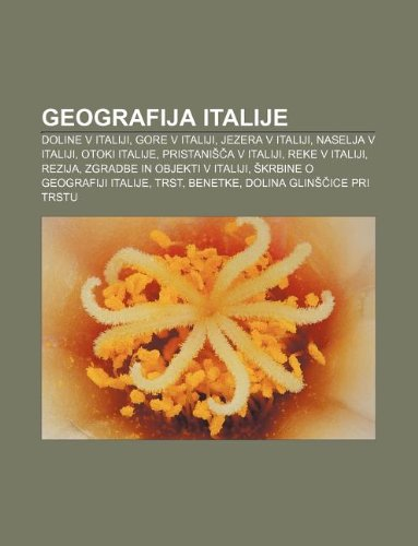 9781233009268: Geografija Italije: Doline V Italiji, Gore V Italiji, Jezera V Italiji, Naselja V Italiji, Otoki Italije, Pristani A V Italiji, Reke V Ita