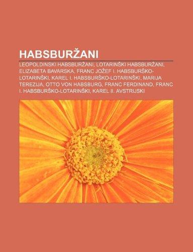 9781233009565: Habsbur Ani: Leopoldinski Habsbur Ani, Lotarin KI Habsbur Ani, Elizabeta Bavarska, Franc Jo Ef I. Habsbur Ko-Lotarin KI