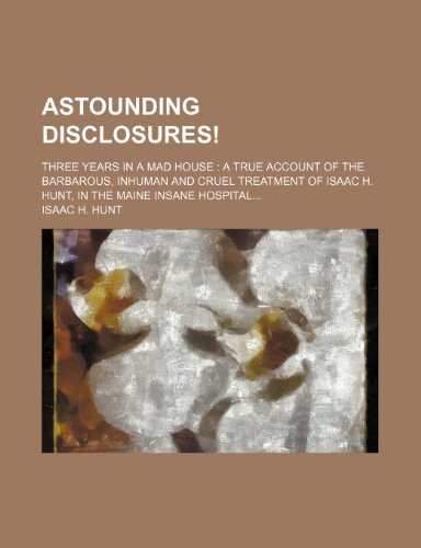 9781233017911: Astounding Disclosures!; Three Years in a Mad House a True Account of the Barbarous, Inhuman and Cruel Treatment of Isaac H. Hunt, in the Maine Insane