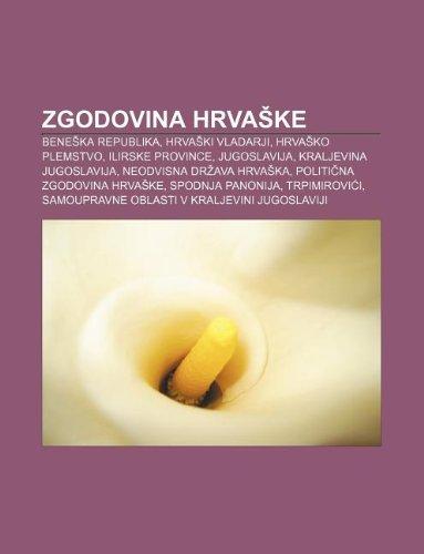 9781233019229: Zgodovina Hrva Ke: Bene Ka Republika, Hrva KI Vladarji, Hrva Ko Plemstvo, Ilirske Province, Jugoslavija, Kraljevina Jugoslavija