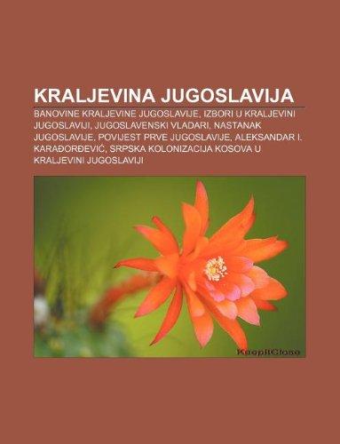 9781233038619: Kraljevina Jugoslavija: Banovine Kraljevine Jugoslavije, Izbori U Kraljevini Jugoslaviji, Jugoslavenski Vladari, Nastanak Jugoslavije