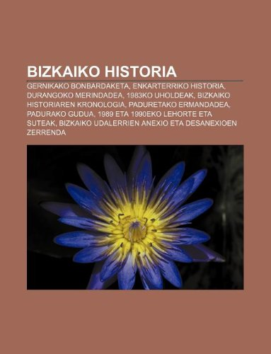 9781233042555: Bizkaiko historia: Gernikako bonbardaketa, Enkarterriko historia, Durangoko merindadea, 1983ko uholdeak, Bizkaiko historiaren kronologia