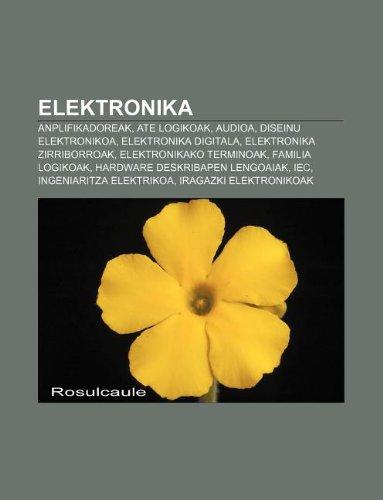 9781233043026: Elektronika: Anplifikadoreak, Ate Logikoak, Audioa, Diseinu Elektronikoa, Elektronika Digitala, Elektronika Zirriborroak
