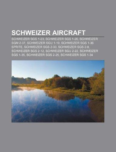 9781233057993: Schweizer Aircraft: Schweizer Sgs 1-23, Schweizer Sgs 1-26, Schweizer Sgm 2-37, Schweizer Sgu 1-19, Schweizer Sgs 1-36 Sprite