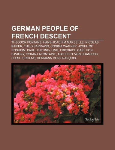 9781233058136: German People of French Descent: Theodor Fontane, Hans-Joachim Marseille, Nicolas Kiefer, Thilo Sarrazin, Cosima Wagner, Josel of Rosheim