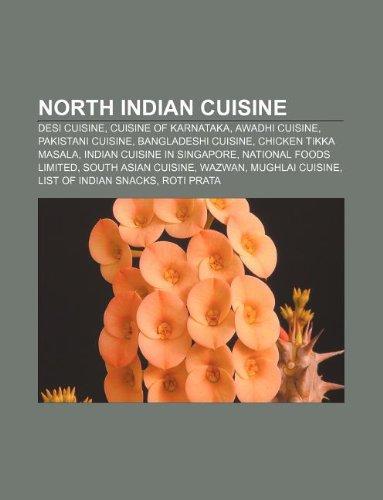 9781233058440: North Indian Cuisine: Desi Cuisine, Cuisine of Karnataka, Awadhi Cuisine, Pakistani Cuisine, Bangladeshi Cuisine, Chicken Tikka Masala