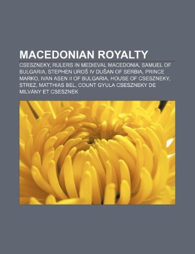 9781233059195: Macedonian Royalty: Cseszneky, Rulers in Medieval Macedonia, Samuel of Bulgaria, Stephen Uro IV Du an of Serbia, Prince Marko