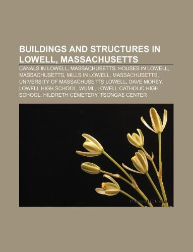 9781233069521: Buildings and Structures in Lowell, Massachusetts: Canals in Lowell, Massachusetts, Houses in Lowell, Massachusetts, Mills in Lowell