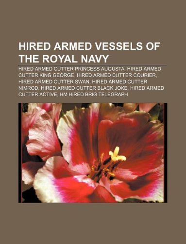 9781233073306: Hired armed vessels of the Royal Navy: Hired armed cutter Princess Augusta, Hired armed cutter King George, Hired armed cutter Courier