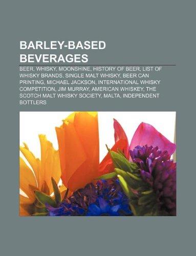 9781233074297: Barley-Based Beverages: Beer, Whisky, Moonshine, History of Beer, List of Whisky Brands, Single Malt Whisky, Beer Can Printing, Michael Jackso