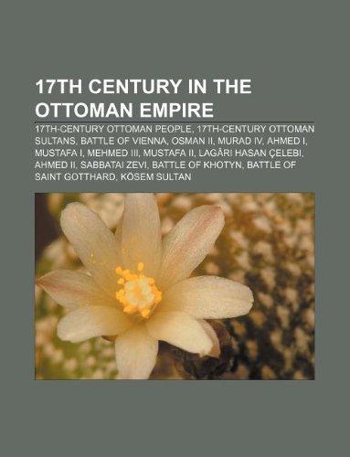 9781233078660: 17th Century in the Ottoman Empire: 17th-Century Ottoman People, 17th-Century Ottoman Sultans, Battle of Vienna, Osman II, Murad IV, Ahmed I