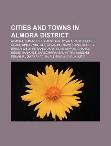 9781233081448: Cities and Towns in Almora District: Almora, Kumaon Regiment, Gahadvala, Jageshwar, Chand Kings, Mirtola, Kumaon Engineering College