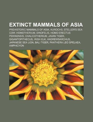 9781233084135: Extinct Mammals of Asia: Prehistoric Mammals of Asia, Aurochs, Steller's Sea Cow, Homotherium, Dinofelis, Homo Erectus Pekinensis