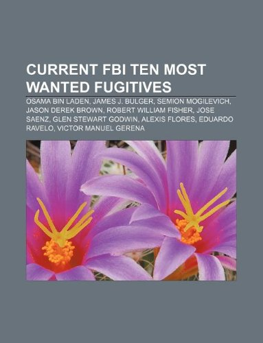 9781233087723: Current FBI Ten Most Wanted Fugitives: Osama Bin Laden, James J. Bulger, Semion Mogilevich, Jason Derek Brown, Robert William Fisher