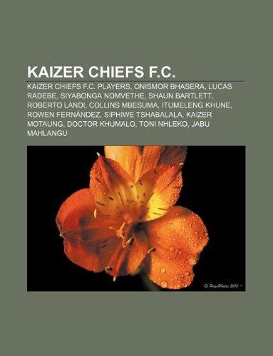 9781233088133: Kaizer Chiefs F.C.: Kaizer Chiefs F.C. Players, Onismor Bhasera, Lucas Radebe, Siyabonga Nomvethe, Shaun Bartlett, Roberto Landi