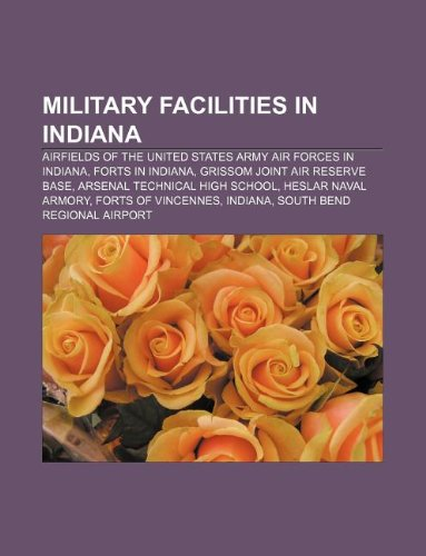 9781233090822: Military Facilities in Indiana: Airfields of the United States Army Air Forces in Indiana, Forts in Indiana, Grissom Joint Air Reserve Base
