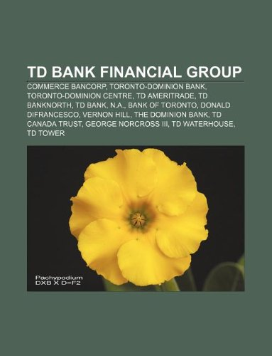 9781233101733: TD Bank Financial Group: Commerce Bancorp, Toronto-Dominion Bank, Toronto-Dominion Centre, TD Ameritrade, TD Banknorth, TD Bank, N.A.