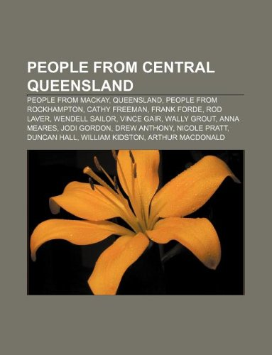 9781233106189: People from Central Queensland: People from MacKay, Queensland, People from Rockhampton, Cathy Freeman, Frank Forde, Rod Laver, Wendell Sailor