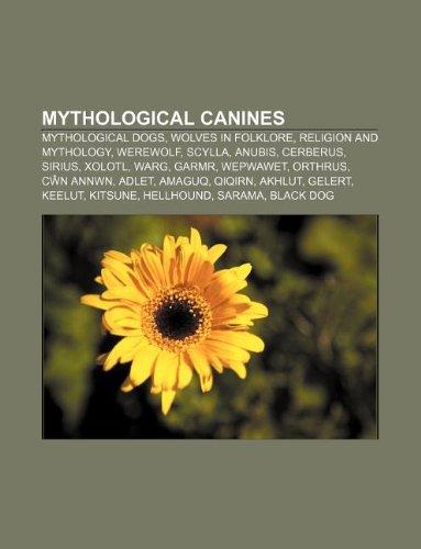 9781233107728: Mythological Canines: Mythological Dogs, Wolves in Folklore, Religion and Mythology, Werewolf, Scylla, Anubis, Cerberus, Sirius, Xolotl, War