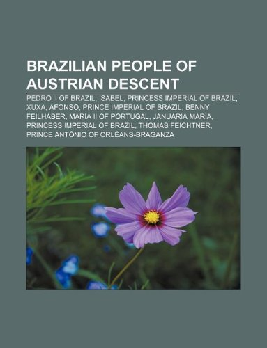 9781233107957: Brazilian People of Austrian Descent: Pedro II of Brazil, Isabel, Princess Imperial of Brazil, Xuxa, Afonso, Prince Imperial of Brazil