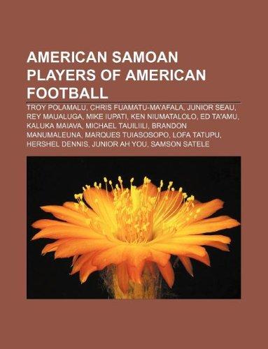9781233109937: American Samoan Players of American Football: Troy Polamalu, Chris Fuamatu-Ma'afala, Junior Seau, Rey Maualuga, Mike Iupati, Ken Niumatalolo