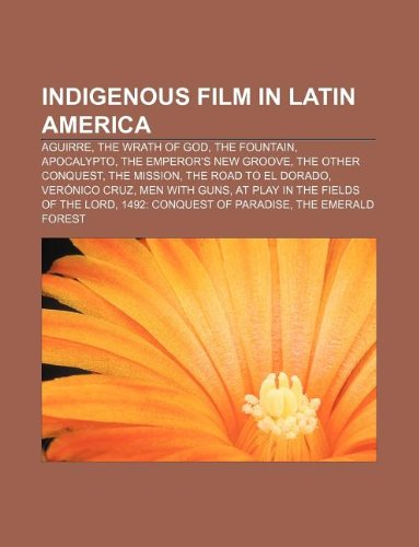 9781233114450: Indigenous Film in Latin America: Aguirre, the Wrath of God, the Fountain, Apocalypto, the Emperor's New Groove, the Other Conquest