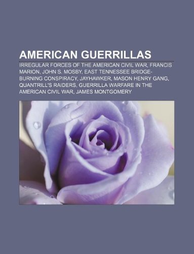 9781233116560: American Guerrillas: Irregular Forces of the American Civil War, Francis Marion, John S. Mosby, East Tennessee Bridge-Burning Conspiracy