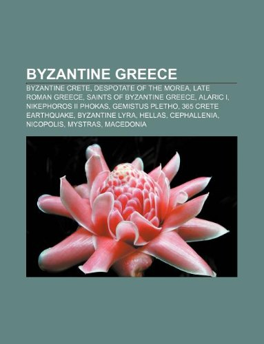9781233116591: Byzantine Greece: Byzantine Crete, Despotate of the Morea, Late Roman Greece, Saints of Byzantine Greece, Alaric I, Nikephoros II Phokas