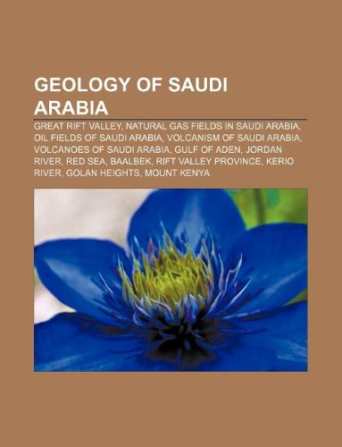 9781233128518: Geology of Saudi Arabia: Great Rift Valley, Natural gas fields in Saudi Arabia, Oil fields of Saudi Arabia, Volcanism of Saudi Arabia