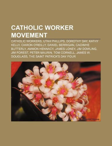 9781233129201: Catholic Worker Movement: Catholic Workers, Utah Phillips, Dorothy Day, Kathy Kelly, Ciaron O'Reilly, Daniel Berrigan, Caoimhe Butterly